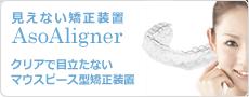 見えない矯正装置AsoAligner アソライナー|クリアで目立ちにくいマウスピース型の矯正装置。取り外し可能